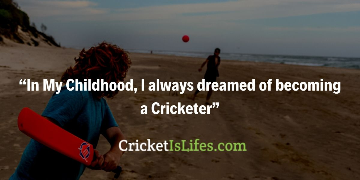 In My Childhood, I always dreamed of becoming a Cricketer